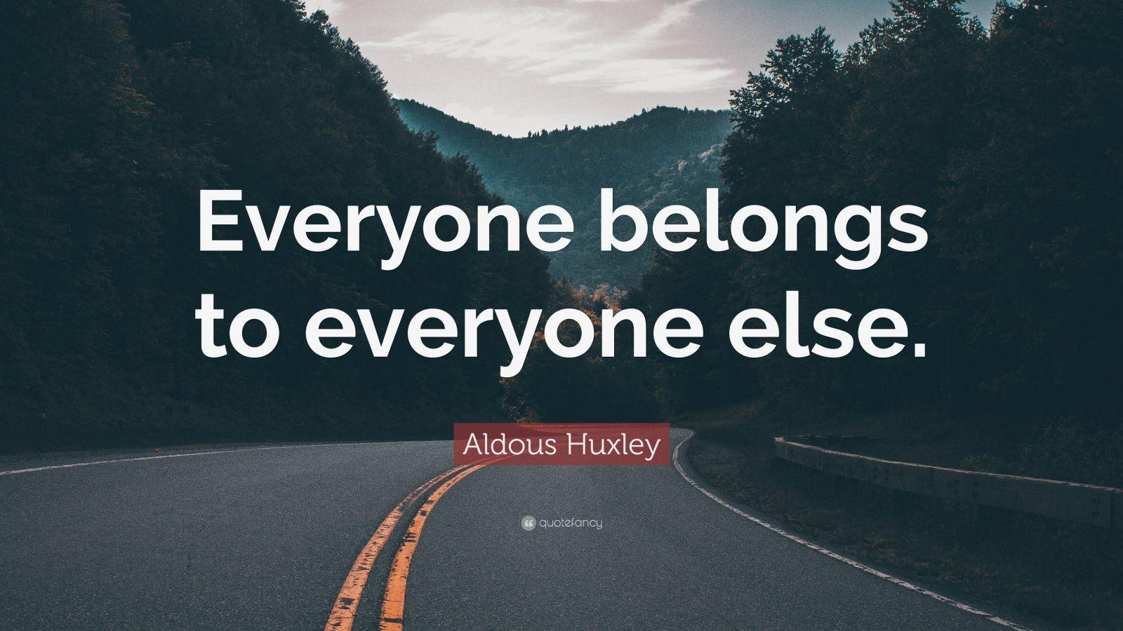 "Aldous Huxley Quote: ""Everyone belongs to everyone else."""