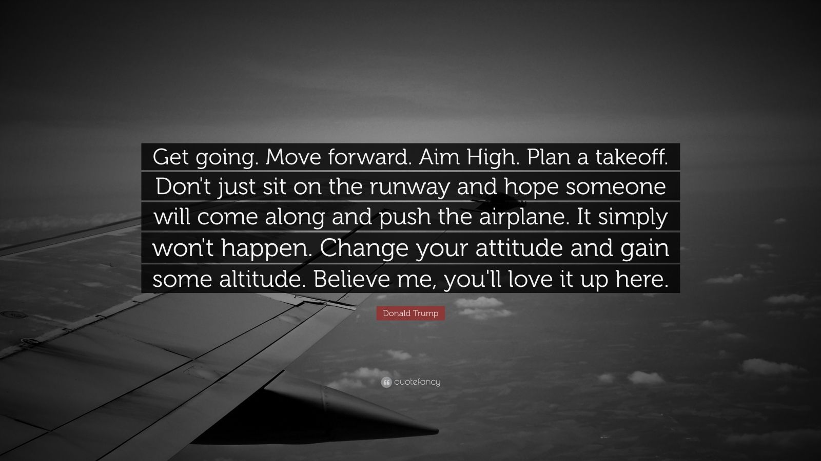 """Donald Trump Quote: """"Get going. Move forward. Aim High. Plan a takeoff. Don't just sit on the runway and hope someone will come along and push the airplane. It simply won't happen. Change your attitude and gain some altitude. Believe me, you'll love it up here."""""""
