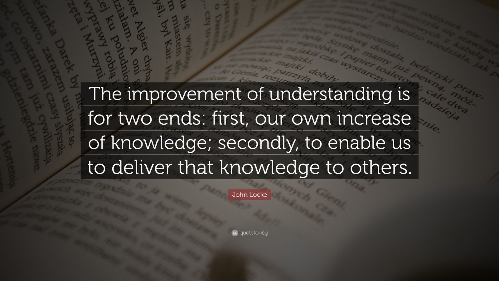 "John Locke Quote: ""The improvement of understanding is for two ends: first, our own increase of knowledge; secondly, to enable us to deliver that knowledge to others."""