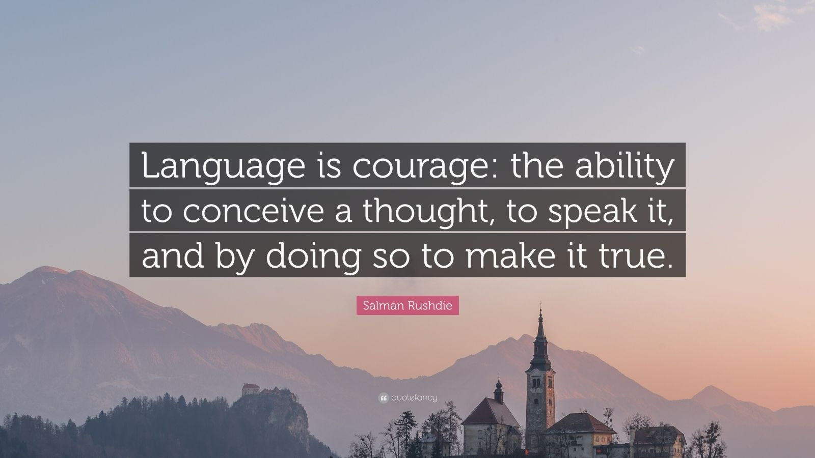 "Salman Rushdie Quote: ""Language is courage: the ability to conceive a thought, to speak it, and by doing so to make it true."""