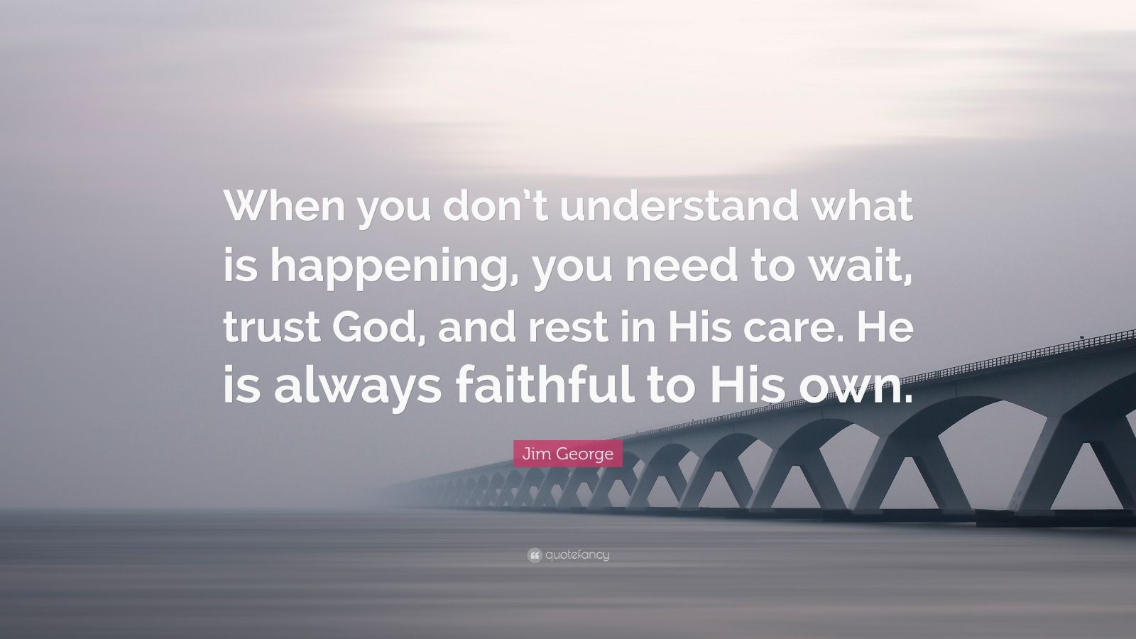"""Jim George Quote: """"When you don't understand what is happening, you need to wait, trust God, and rest in His care. He is always faithful to His own."""""""