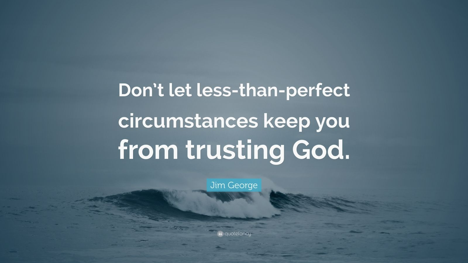 "Jim George Quote: ""Don't let less-than-perfect circumstances keep you from trusting God."""