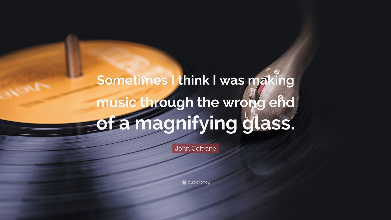 """John Coltrane Quote: """"Sometimes I think I was making music through the wrong end of a magnifying glass."""""""