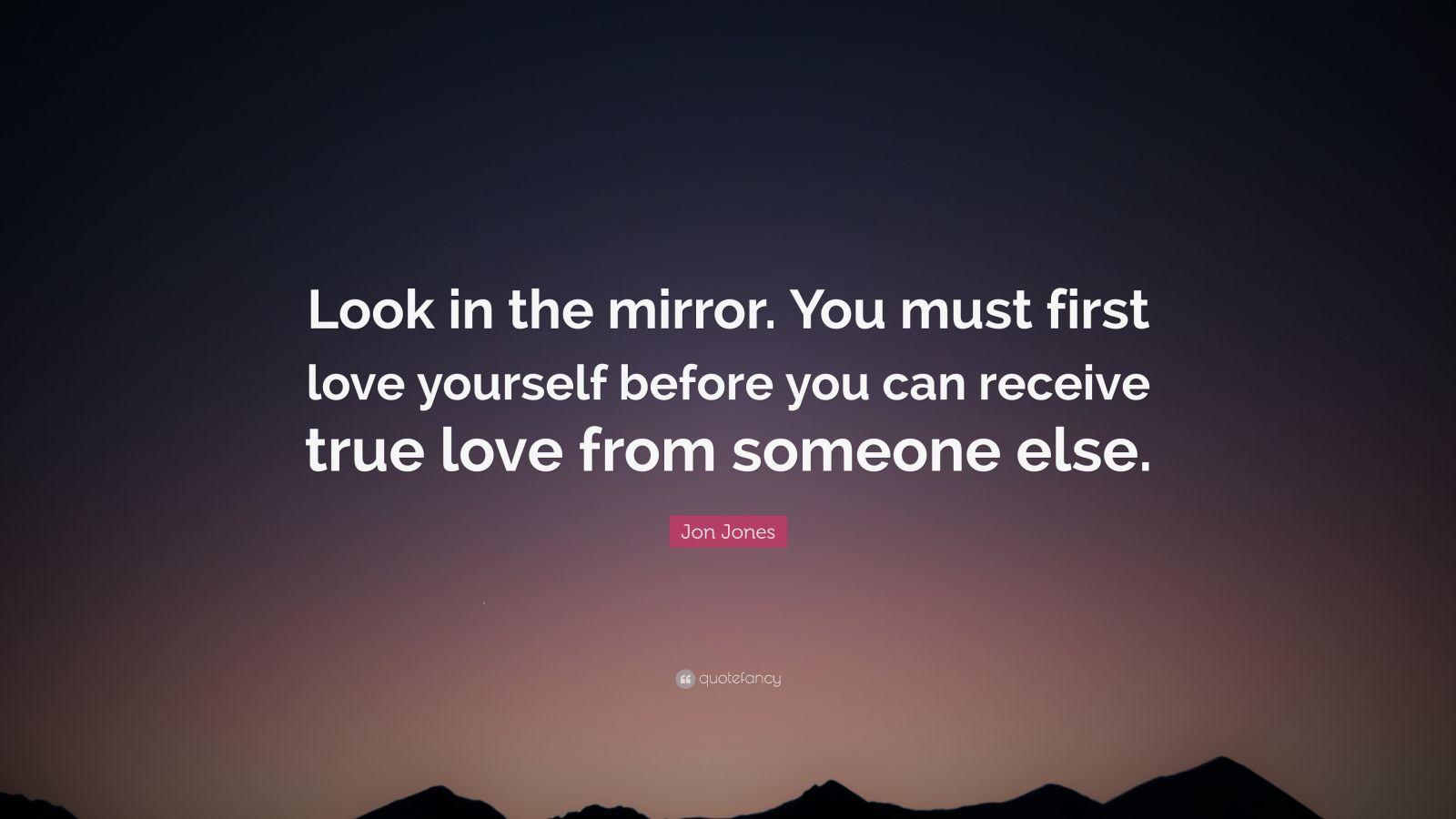 Jon Jones Quote: Look in the mirror. You must first love
