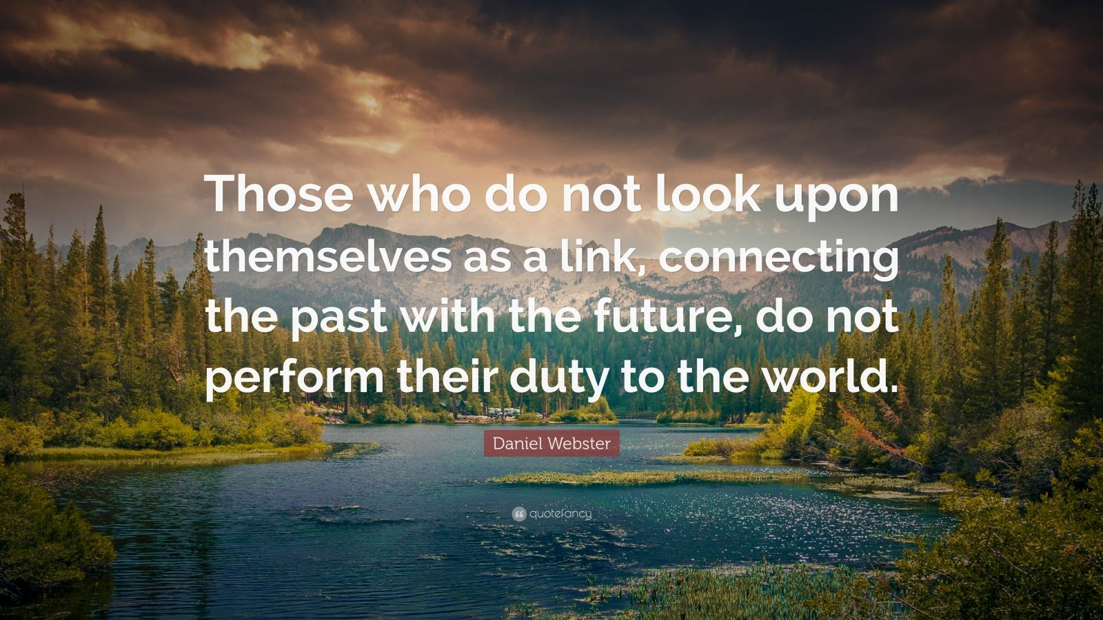 "Daniel Webster Quote: ""Those who do not look upon themselves as a link, connecting the past with the future, do not perform their duty to the world."""