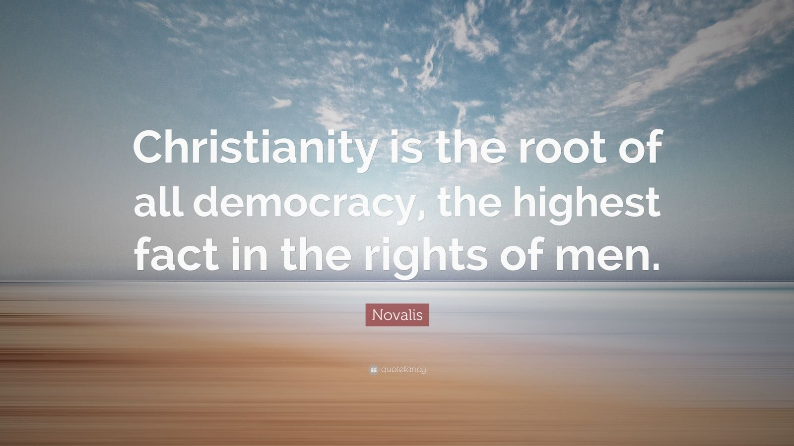 """Novalis Quote: """"Christianity is the root of all democracy, the highest fact in the rights of men."""""""