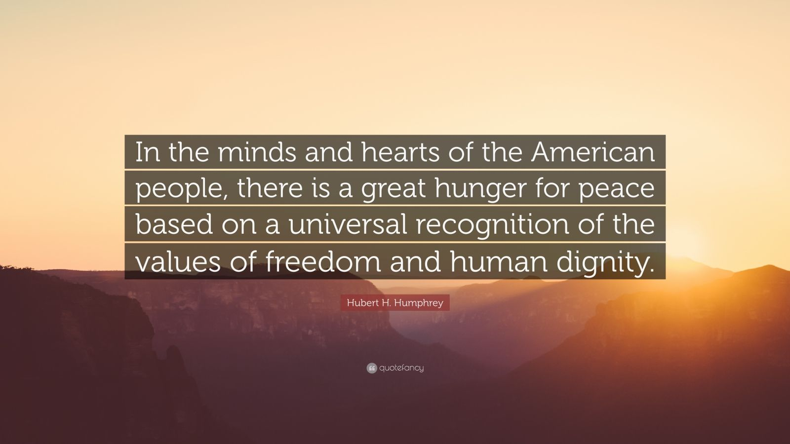 "Hubert H. Humphrey Quote: ""In the minds and hearts of the American people, there is a great hunger for peace based on a universal recognition of the values of freedom and human dignity."""