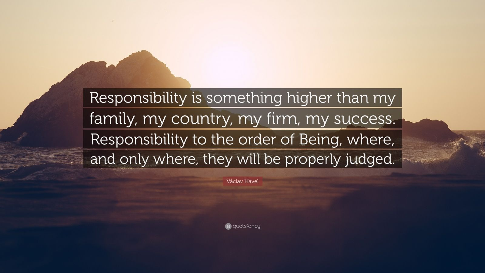"Václav Havel Quote: ""Responsibility is something higher than my family, my country, my firm, my success. Responsibility to the order of Being, where, and only where, they will be properly judged."""