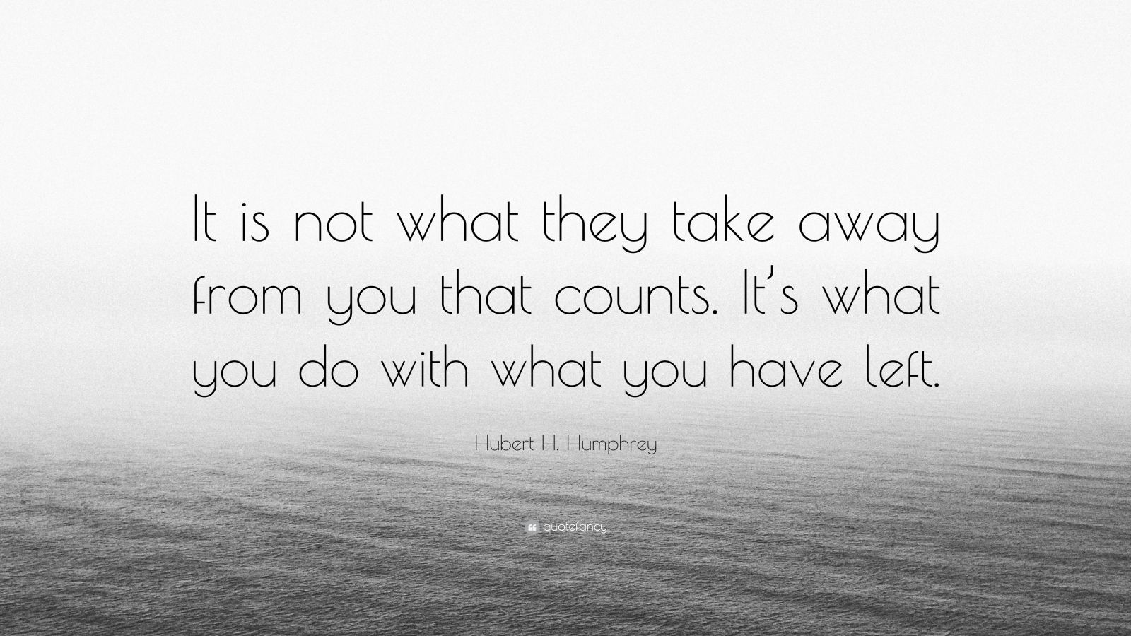 """Hubert H. Humphrey Quote: """"It is not what they take away from you that counts. It's what you do with what you have left."""""""