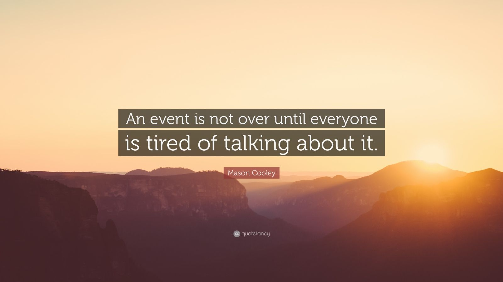 """Mason Cooley Quote: """"An event is not over until everyone is tired of talking about it."""""""