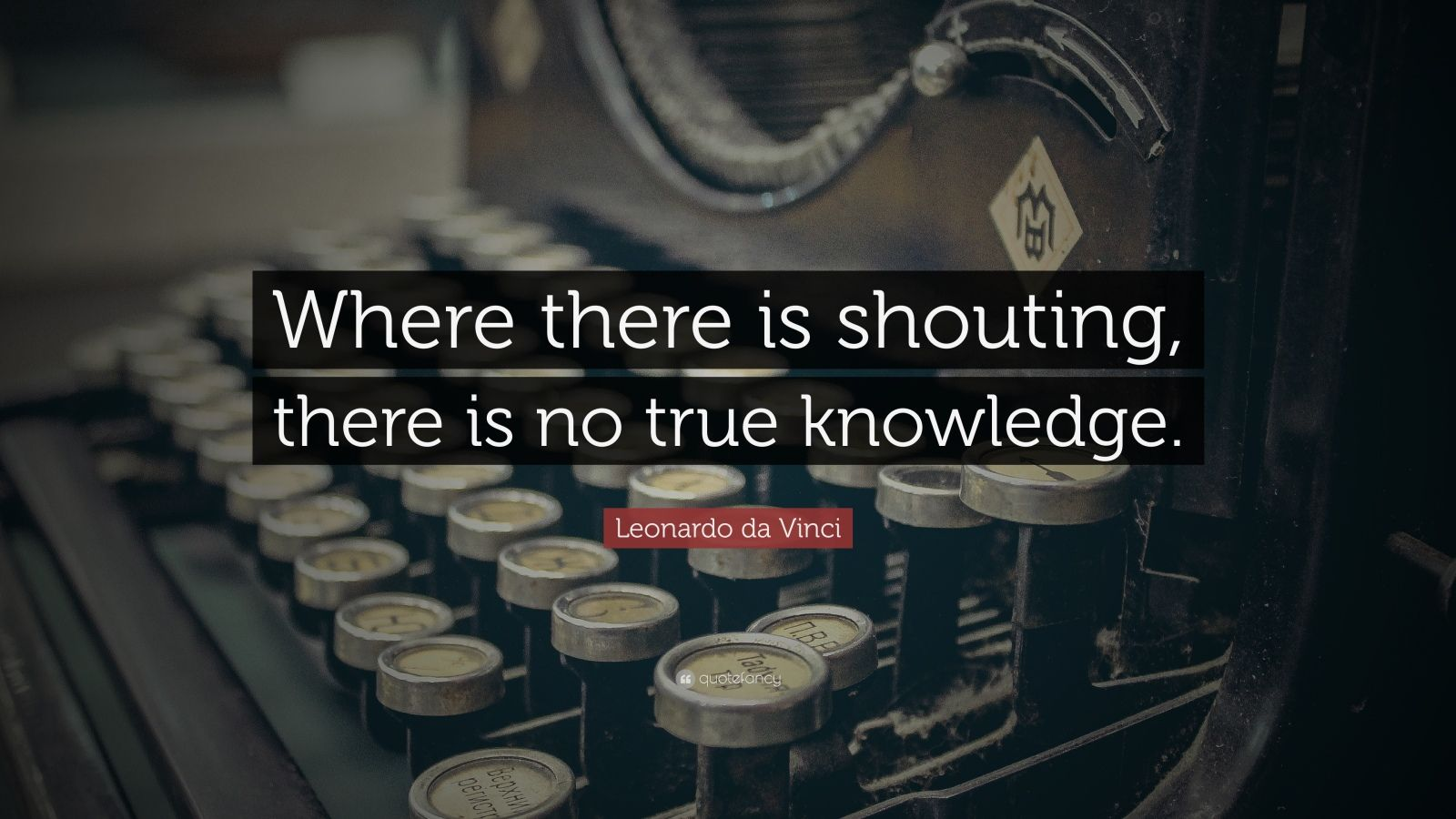 "Leonardo da Vinci Quote: ""Where there is shouting, there is no true knowledge."""