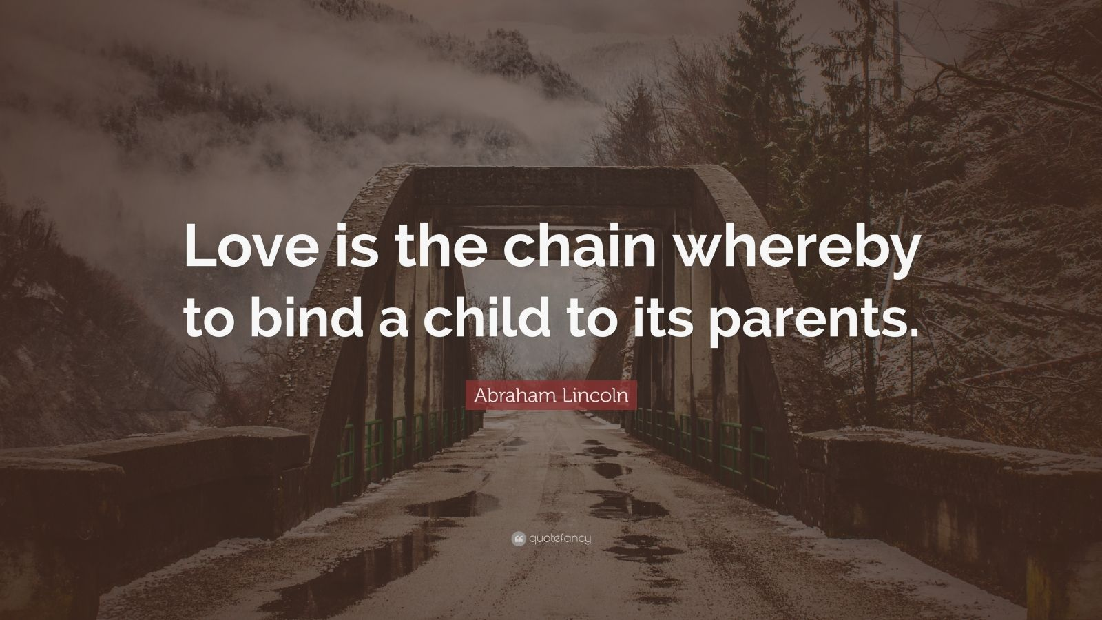 """Abraham Lincoln Quote: """"Love is the chain whereby to bind a child to its parents."""""""