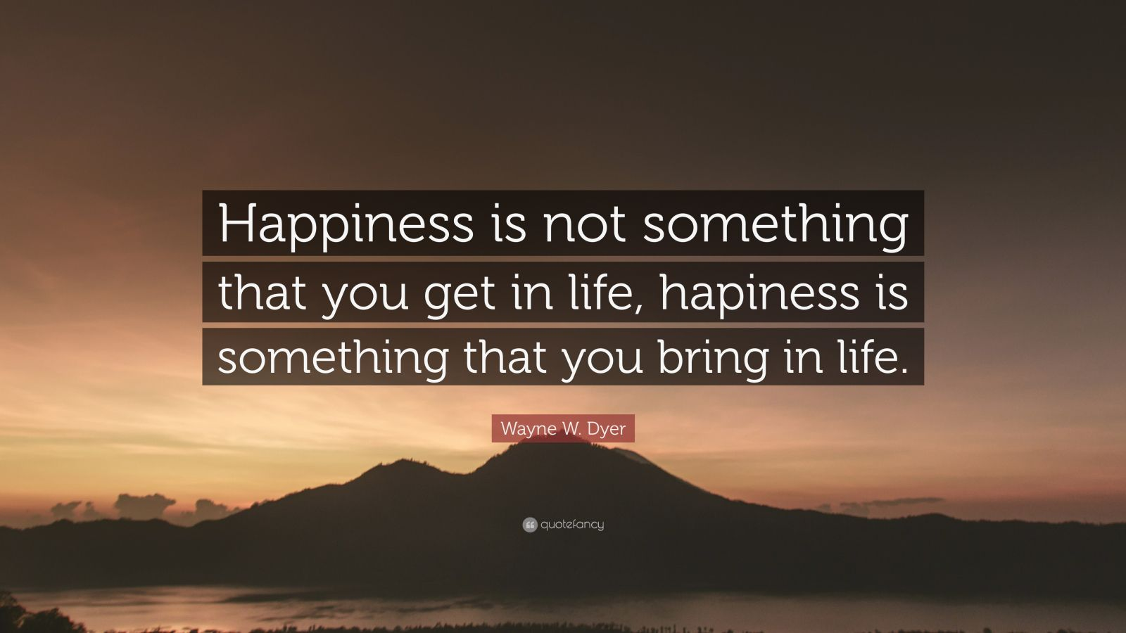 """Wayne W. Dyer Quote: """"Happiness is not something that you get in life, hapiness is something that you bring in life."""""""