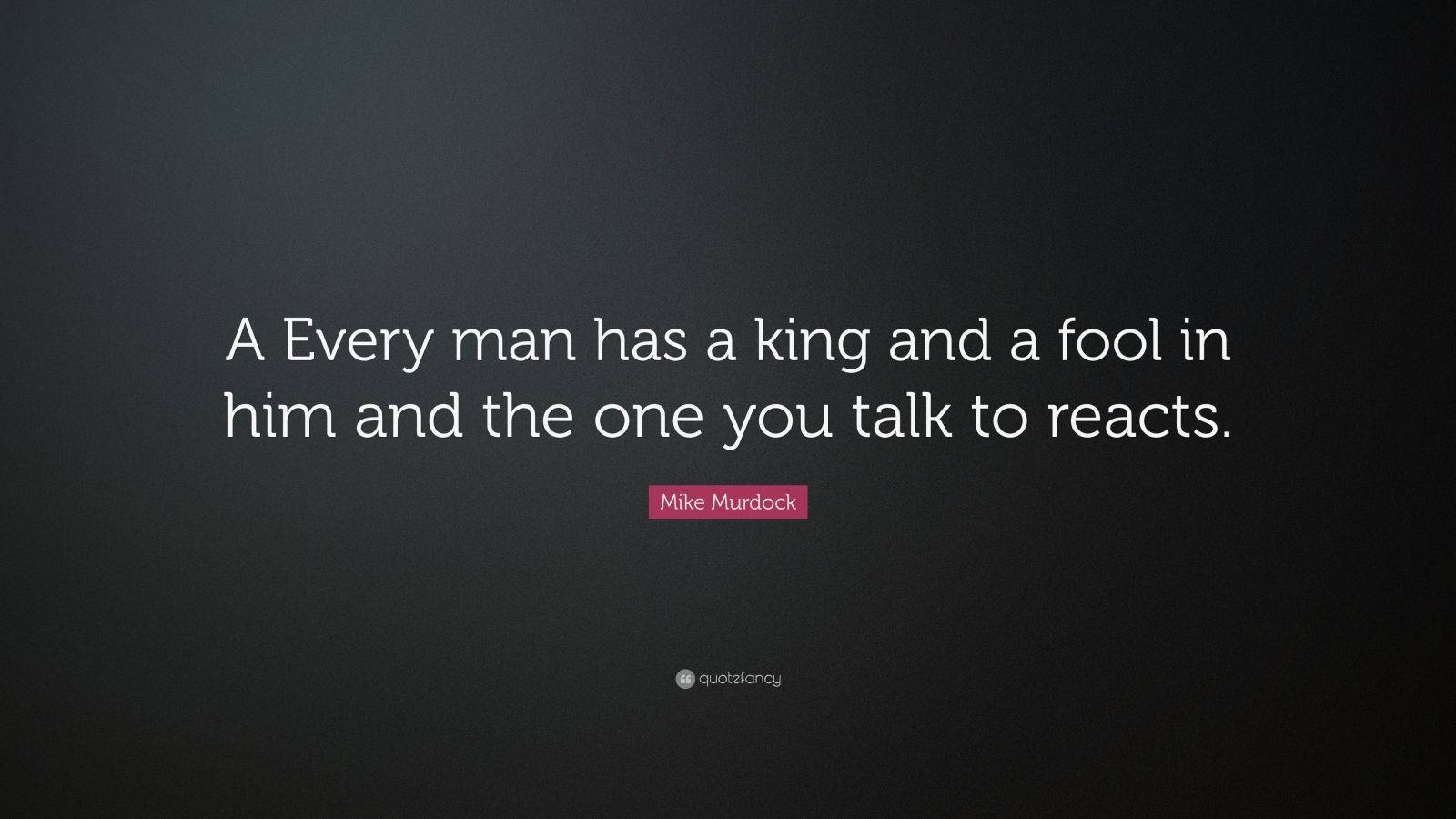 """Mike Murdock Quote: """"A Every man has a king and a fool in him and the one you talk to reacts."""""""