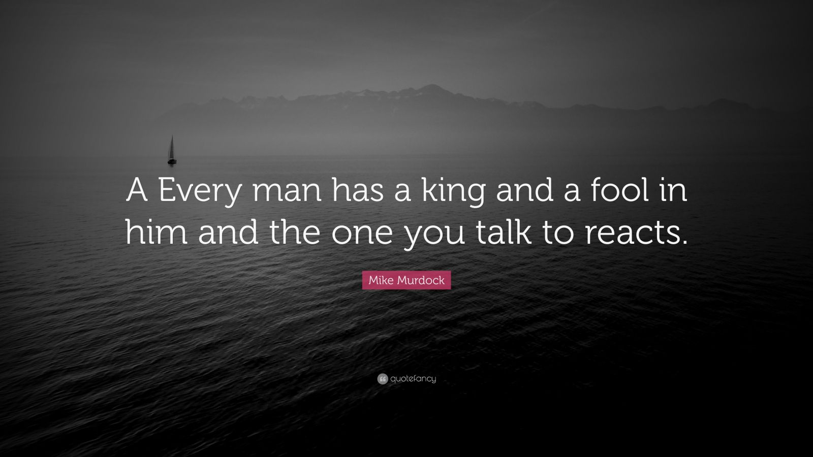 "Mike Murdock Quote: ""A Every man has a king and a fool in him and the one you talk to reacts."""