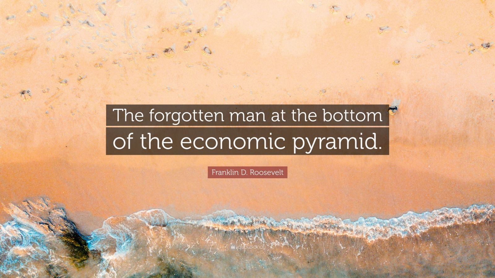 """Franklin D. Roosevelt Quote: """"The forgotten man at the bottom of the economic pyramid."""""""