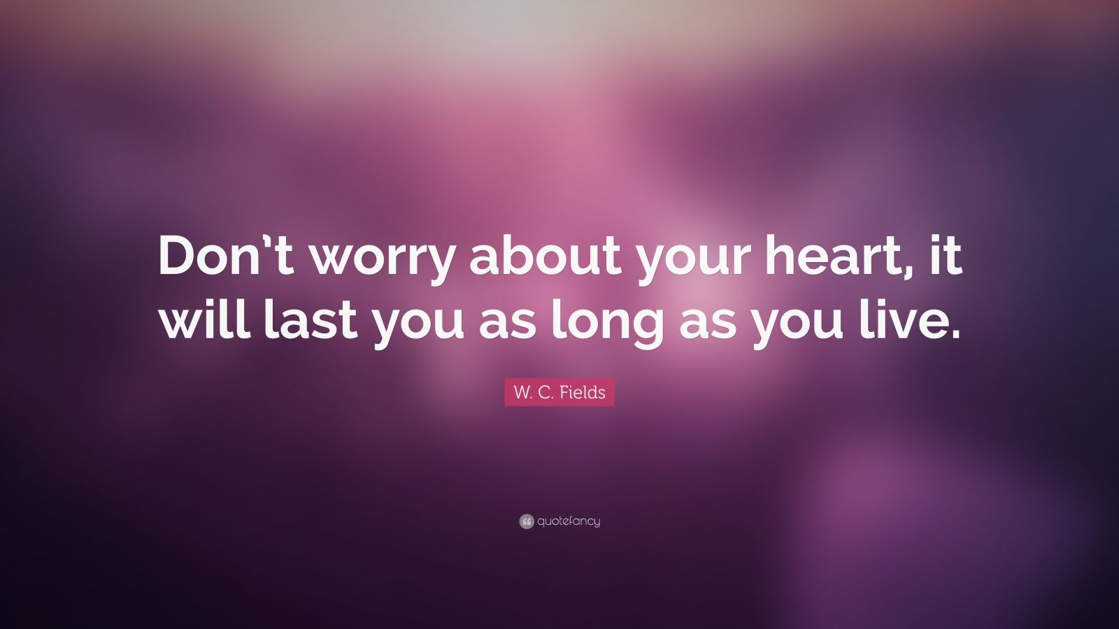 """W. C. Fields Quote: """"Don't worry about your heart, it will last you as long as you live."""""""