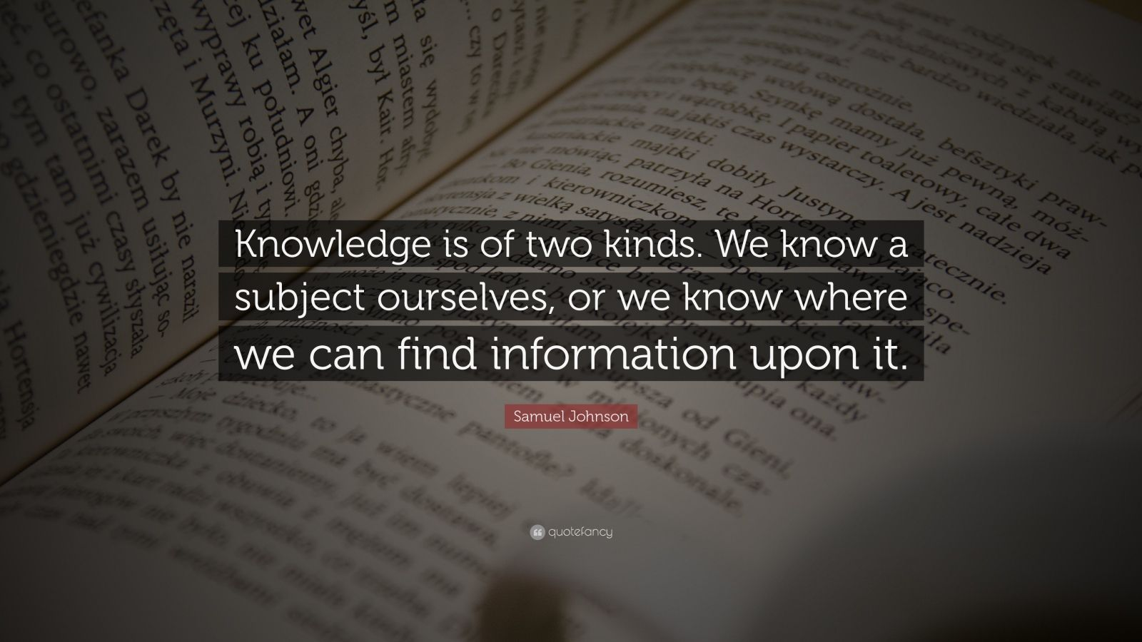 "Samuel Johnson Quote: ""Knowledge is of two kinds. We know a subject ourselves, or we know where we can find information upon it."""