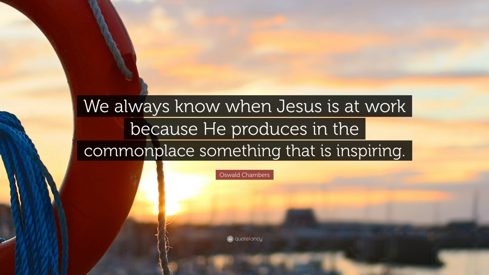 "Oswald Chambers Quote: ""We always know when Jesus is at work because He produces in the commonplace something that is inspiring."""