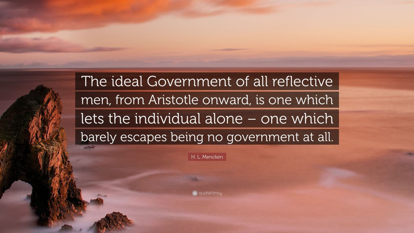 "H. L. Mencken Quote: ""The ideal Government of all reflective men, from Aristotle onward, is one which lets the individual alone – one which barely escapes being no government at all."""