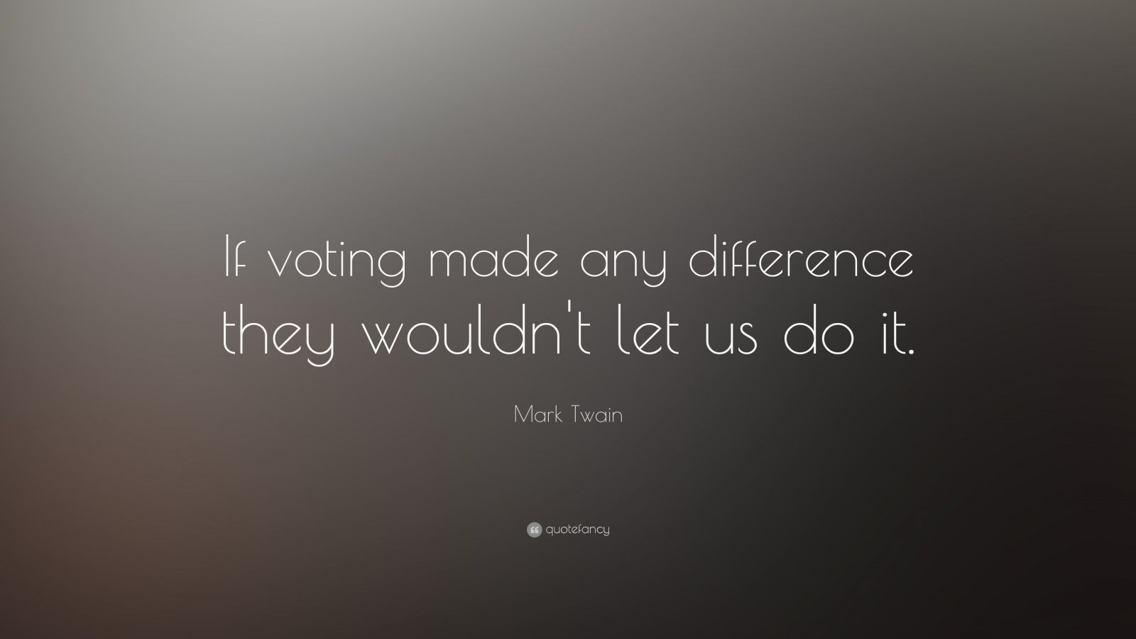 """Mark Twain Quote: """"If voting made any difference they wouldn't let us do it."""""""
