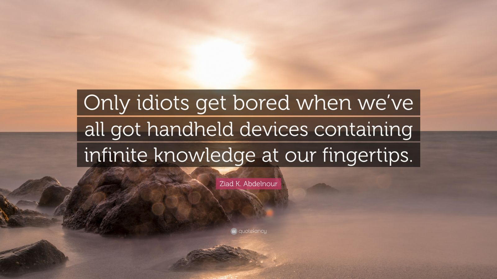 """Ziad K. Abdelnour Quote: """"Only idiots get bored when we've all got handheld devices containing infinite knowledge at our fingertips."""""""
