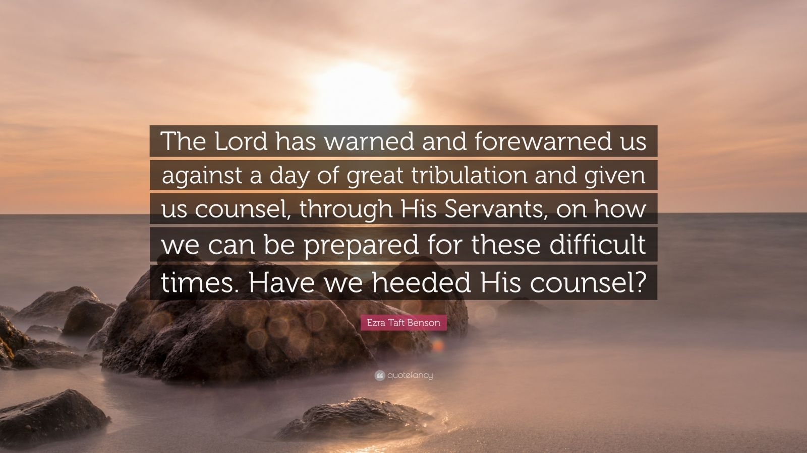 "Ezra Taft Benson Quote: ""The Lord has warned and forewarned us against a day of great tribulation and given us counsel, through His Servants, on how we can be prepared for these difficult times. Have we heeded His counsel?"""