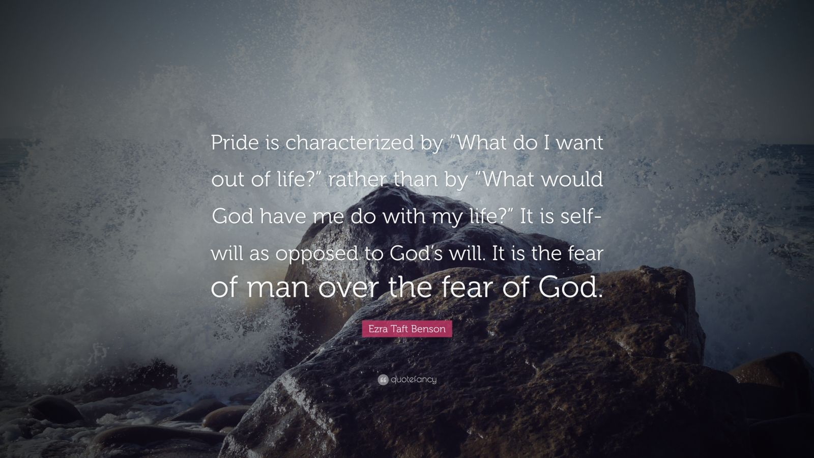 """Ezra Taft Benson Quote: """"Pride is characterized by """"What do I want out of life?"""" rather than by """"What would God have me do with my life?"""" It is self-will as opposed to God's will. It is the fear of man over the fear of God."""""""