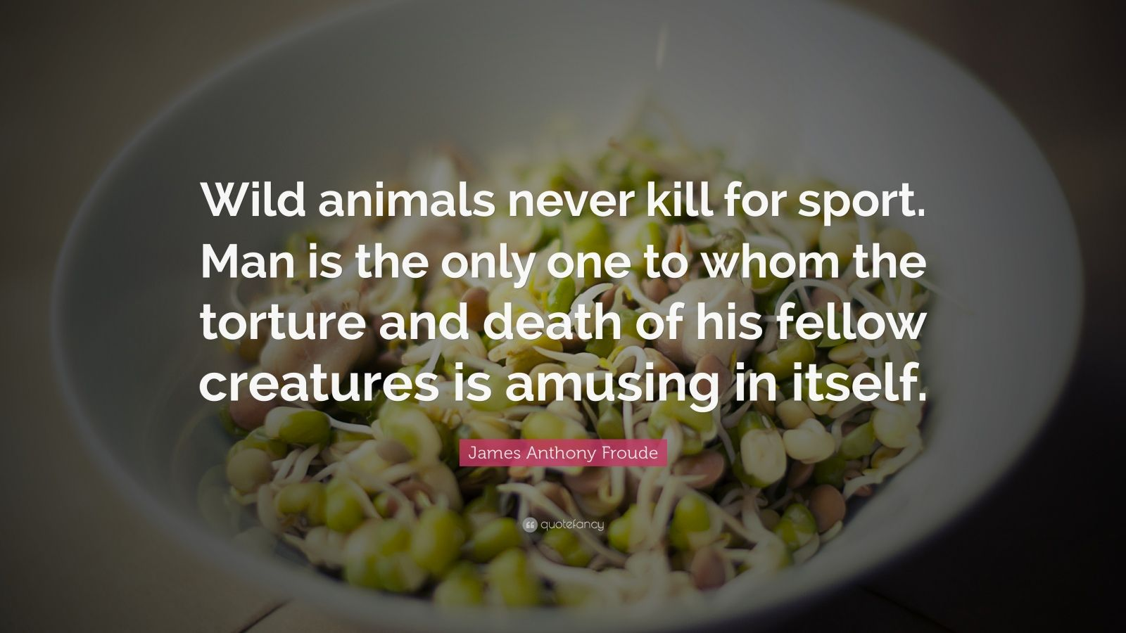 "James Anthony Froude Quote: ""Wild Animals Never Kill For"