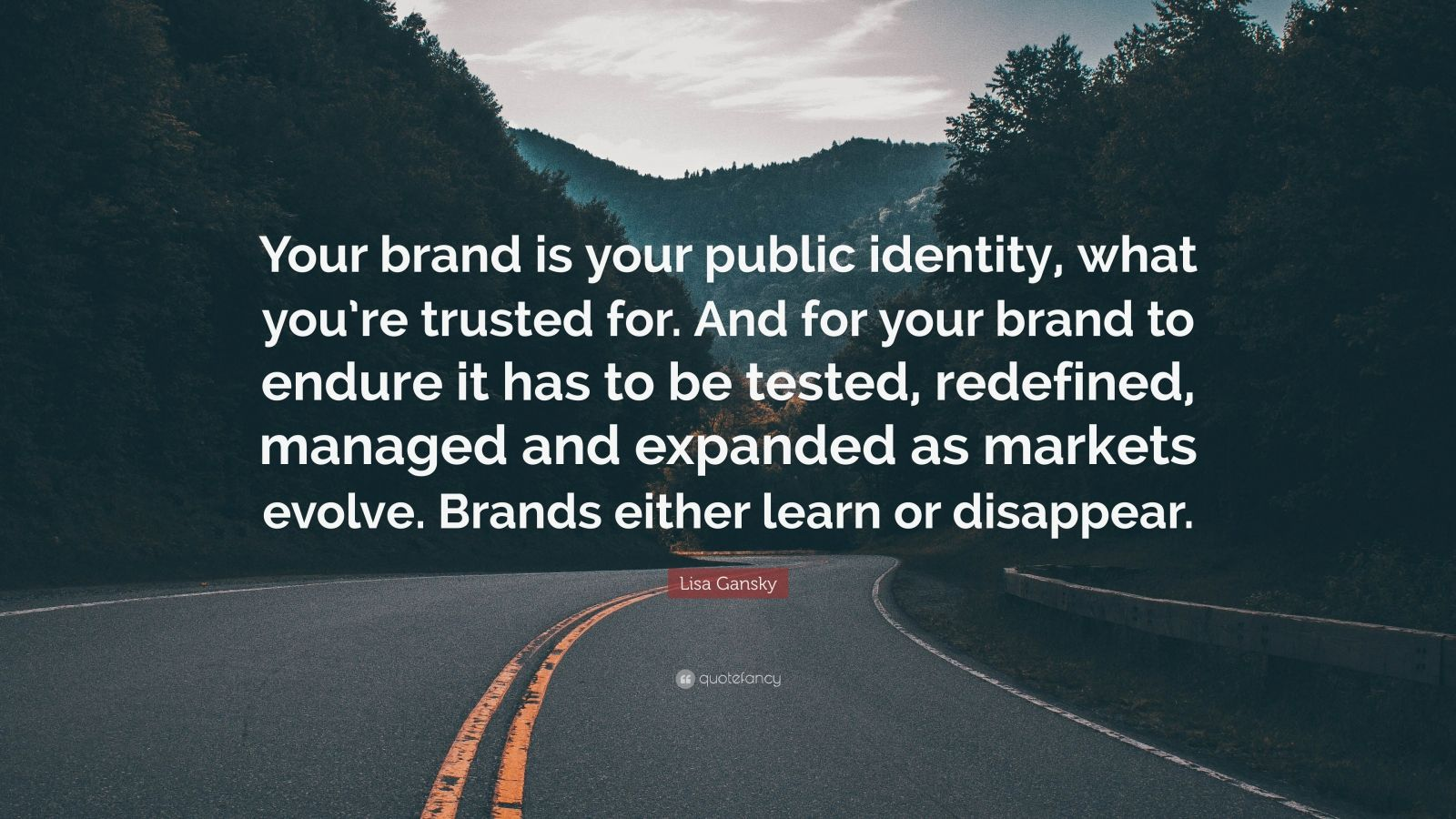 """Lisa Gansky Quote: """"Your brand is your public identity, what you're trusted for. And for your brand to endure it has to be tested, redefined, managed and expanded as markets evolve. Brands either learn or disappear."""""""