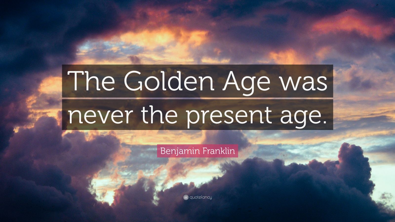 """Benjamin Franklin Quote: """"The Golden Age was never the present age."""""""