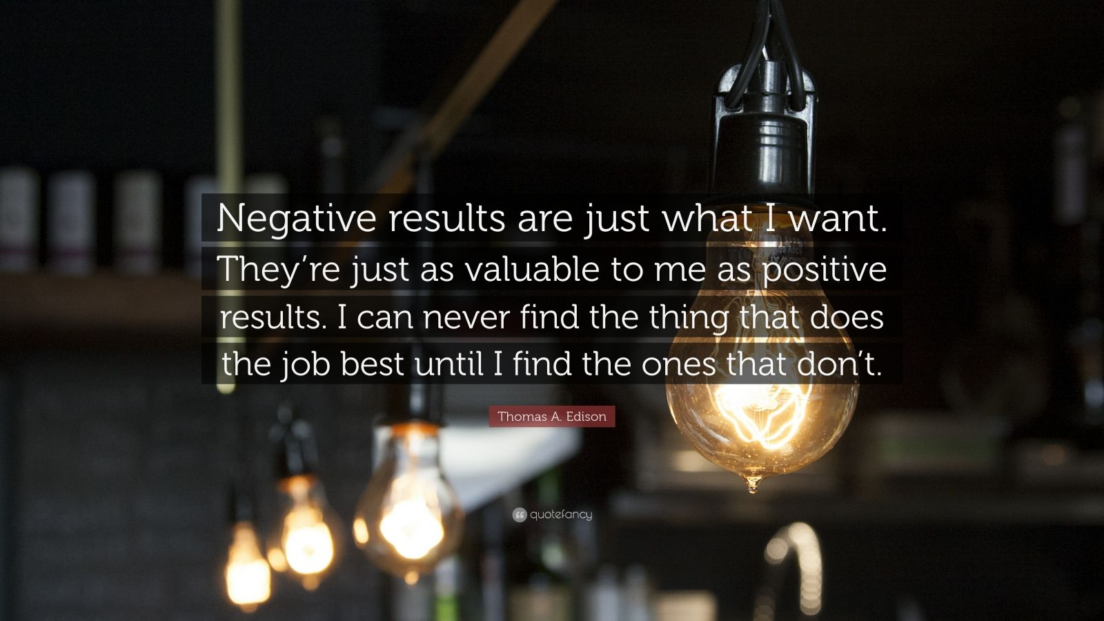 "Thomas A. Edison Quote: ""Negative results are just what I want. They're just as valuable to me as positive results. I can never find the thing that does the job best until I find the ones that don't."""