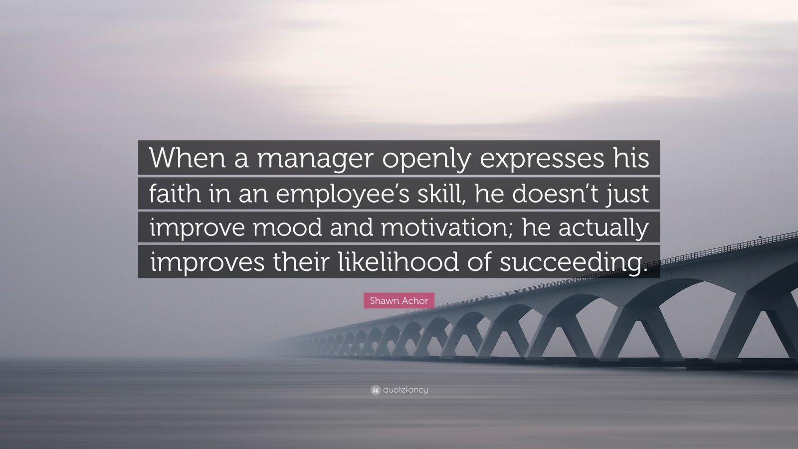 "Shawn Achor Quote: ""When a manager openly expresses his faith in an employee's skill, he doesn't just improve mood and motivation; he actually improves their likelihood of succeeding."""