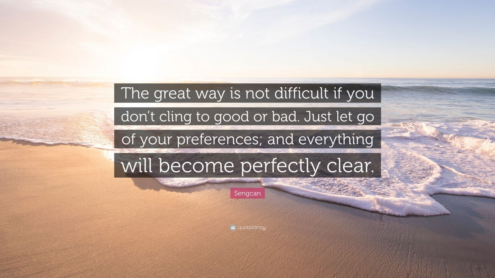 "Sengcan Quote: ""The great way is not difficult if you don't cling to good or bad. Just let go of your preferences; and everything will become perfectly clear."""