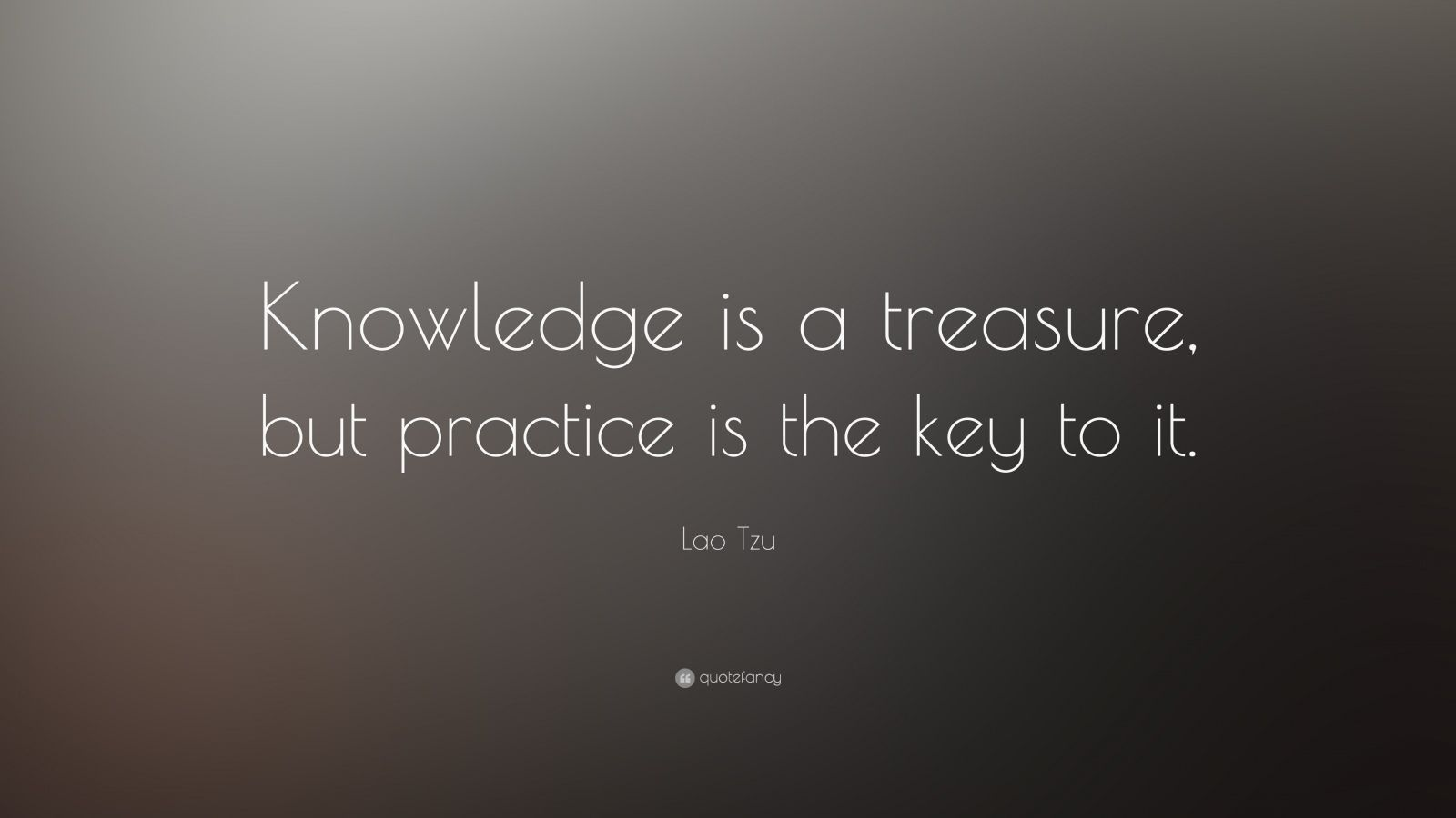 "Lao Tzu Quote: ""Knowledge is a treasure, but practice is the key to it."""