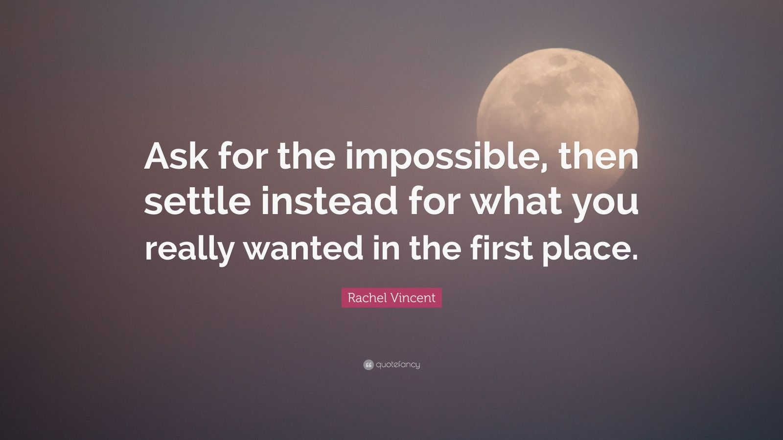 "Rachel Vincent Quote: ""Ask for the impossible, then settle instead for what you really wanted in the first place."""