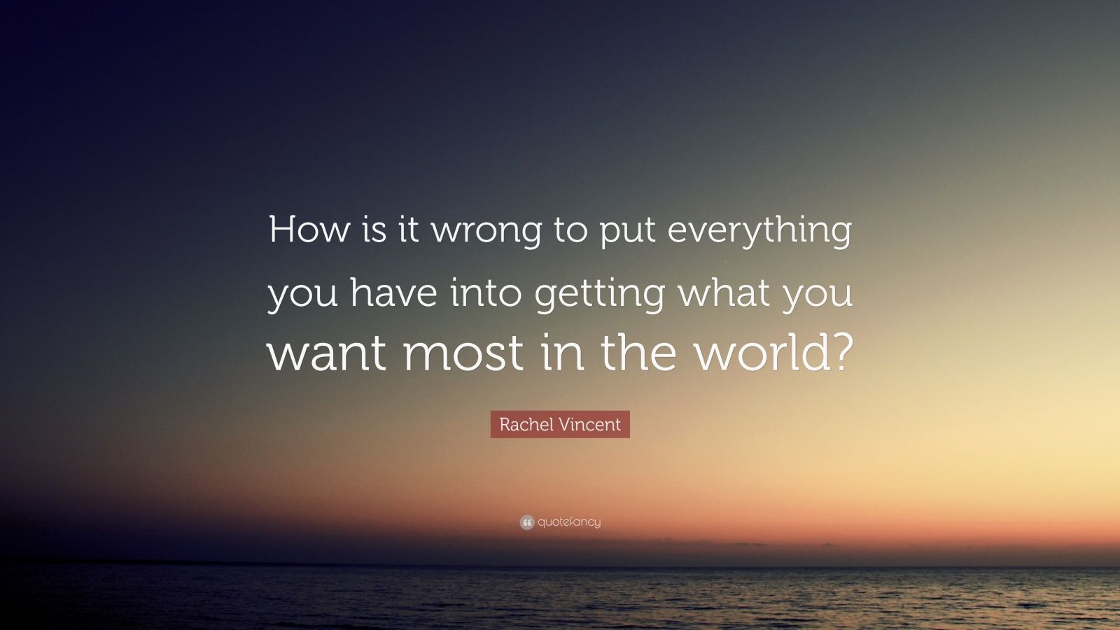"Rachel Vincent Quote: ""How is it wrong to put everything you have into getting what you want most in the world?"""