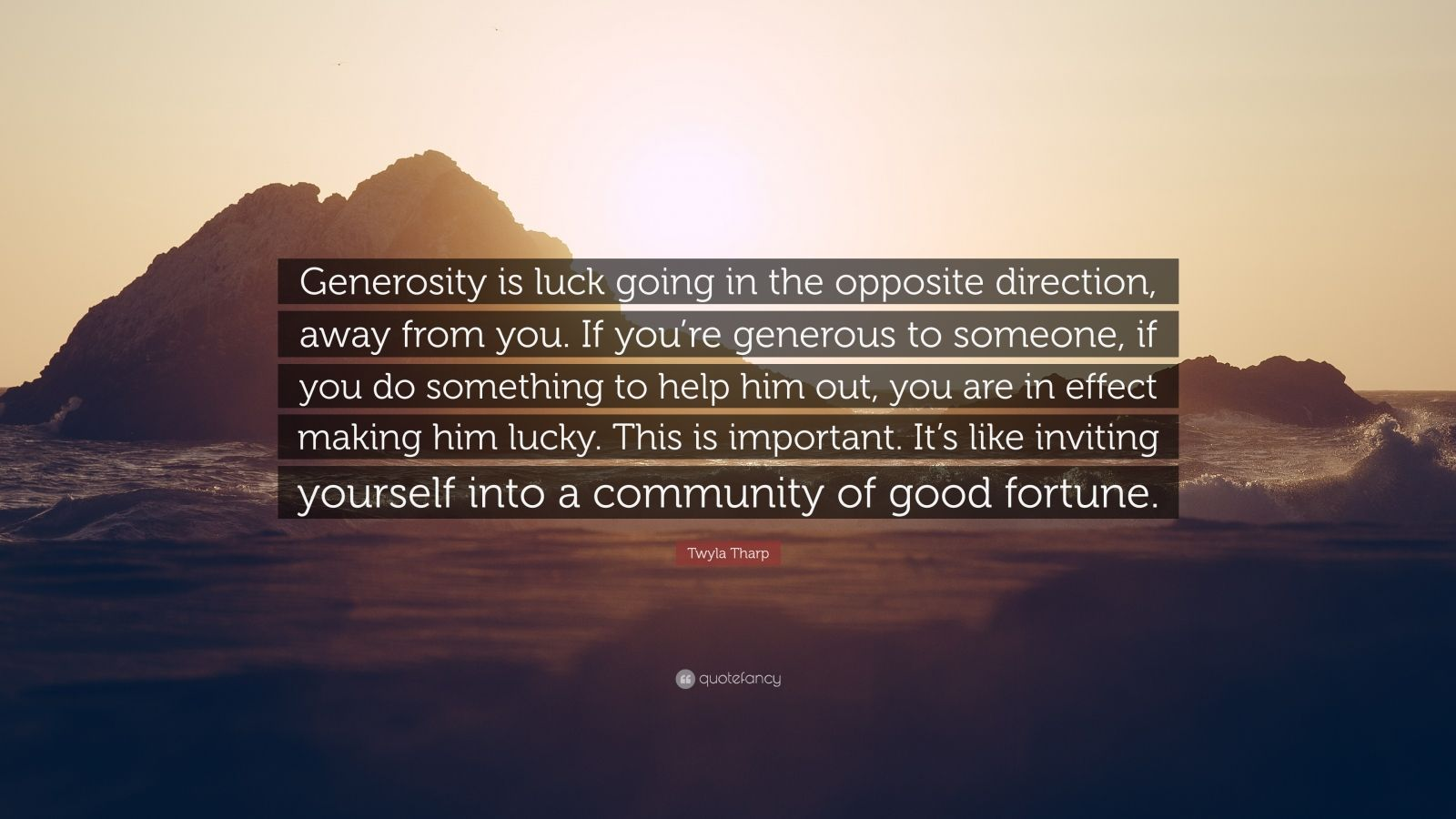 """Twyla Tharp Quote: """"Generosity is luck going in the opposite direction, away from you. If you're generous to someone, if you do something to help him out, you are in effect making him lucky. This is important. It's like inviting yourself into a community of good fortune."""""""