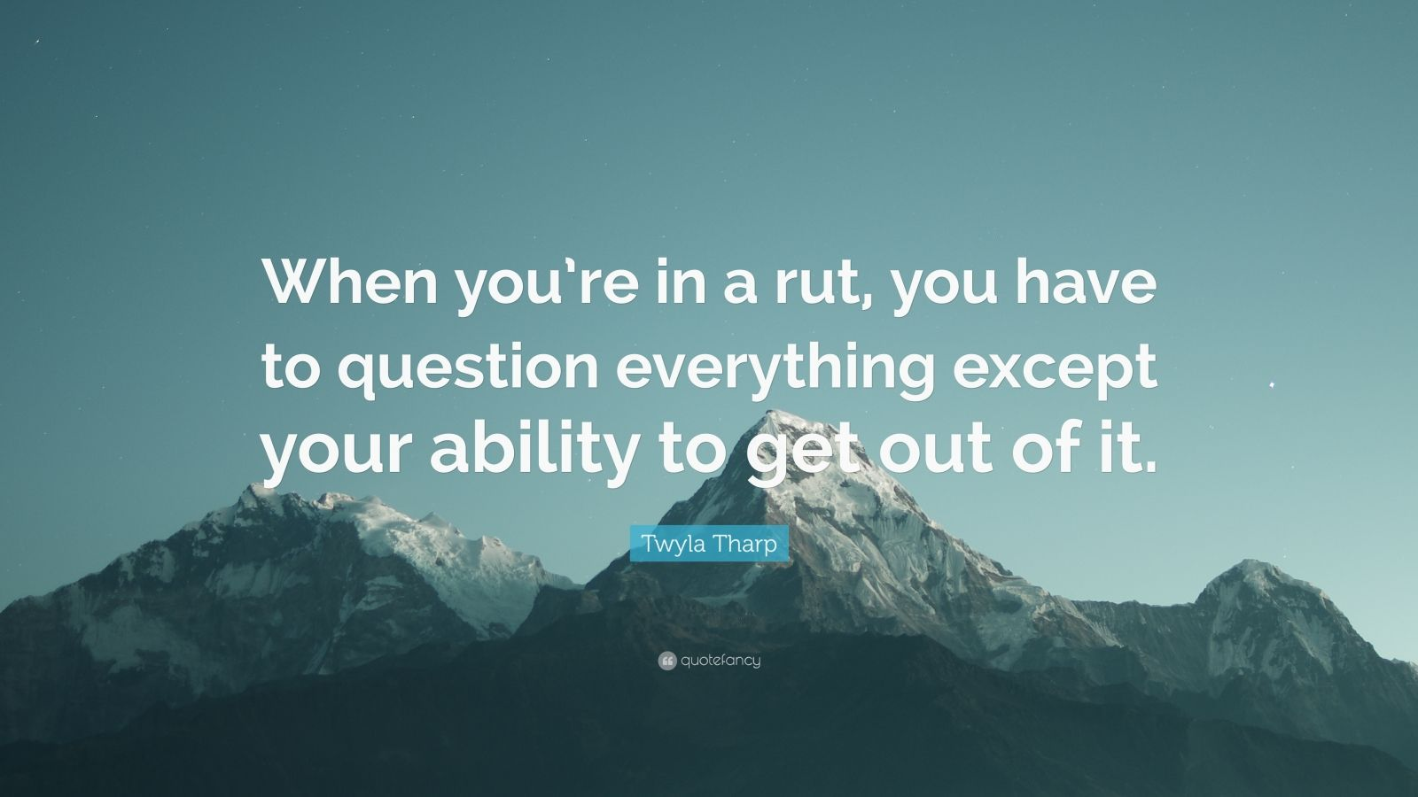 """Twyla Tharp Quote: """"When you're in a rut, you have to question everything except your ability to get out of it."""""""