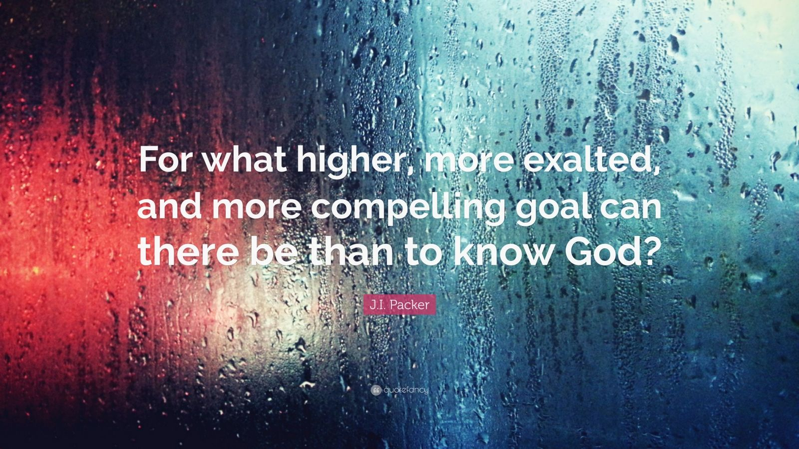 """J.I. Packer Quote: """"For what higher, more exalted, and more compelling goal can there be than to know God?"""""""