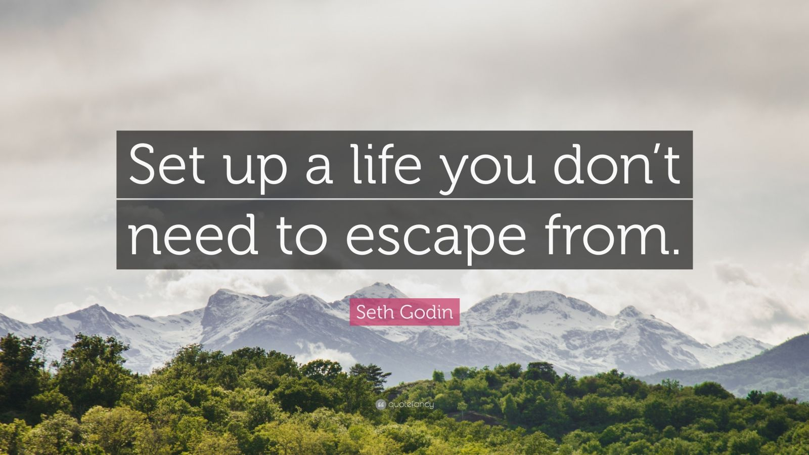 "Seth Godin Quote: ""Set up a life you don't need to escape from."""