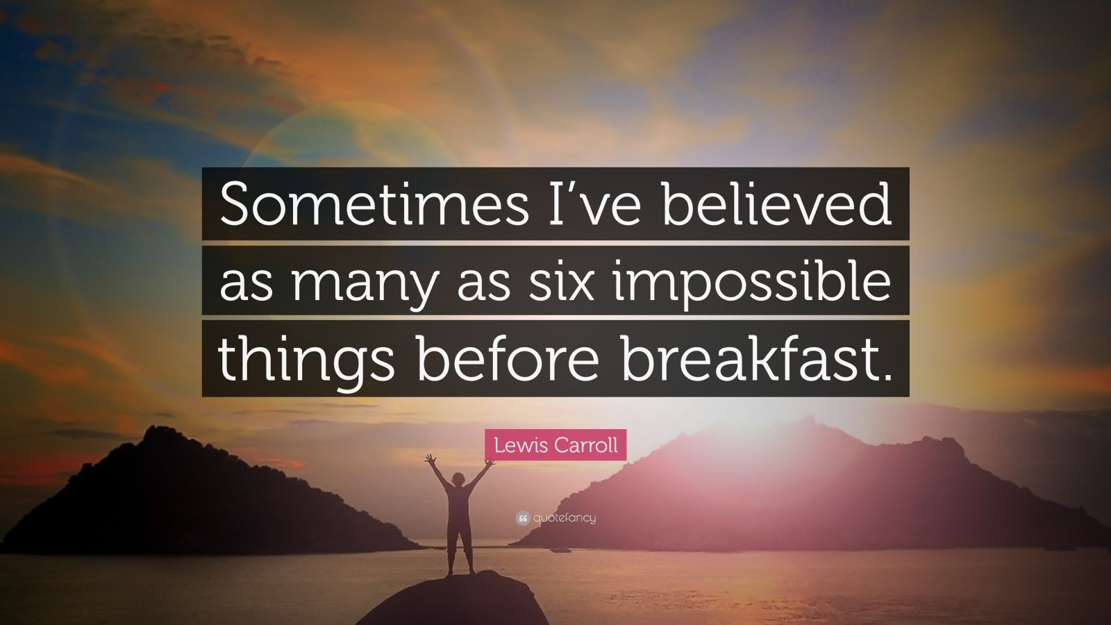 "Lewis Carroll Quote: ""Sometimes I've believed as many as six impossible things before breakfast."""