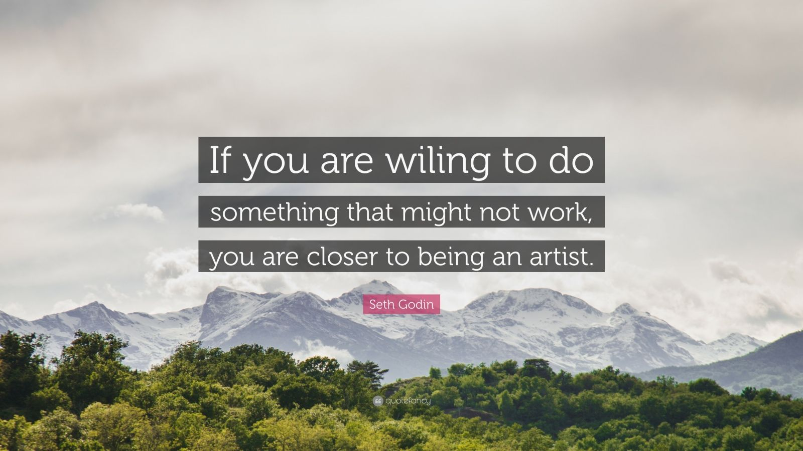 """Seth Godin Quote: """"If you are wiling to do something that might not work, you are closer to being an artist."""""""