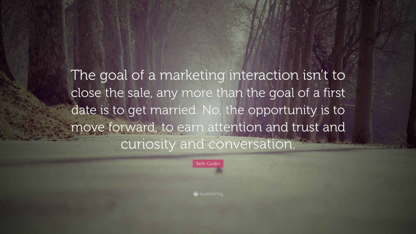 "Seth Godin Quote: ""The goal of a marketing interaction isn't to close the sale, any more than the goal of a first date is to get married. No, the opportunity is to move forward, to earn attention and trust and curiosity and conversation."""