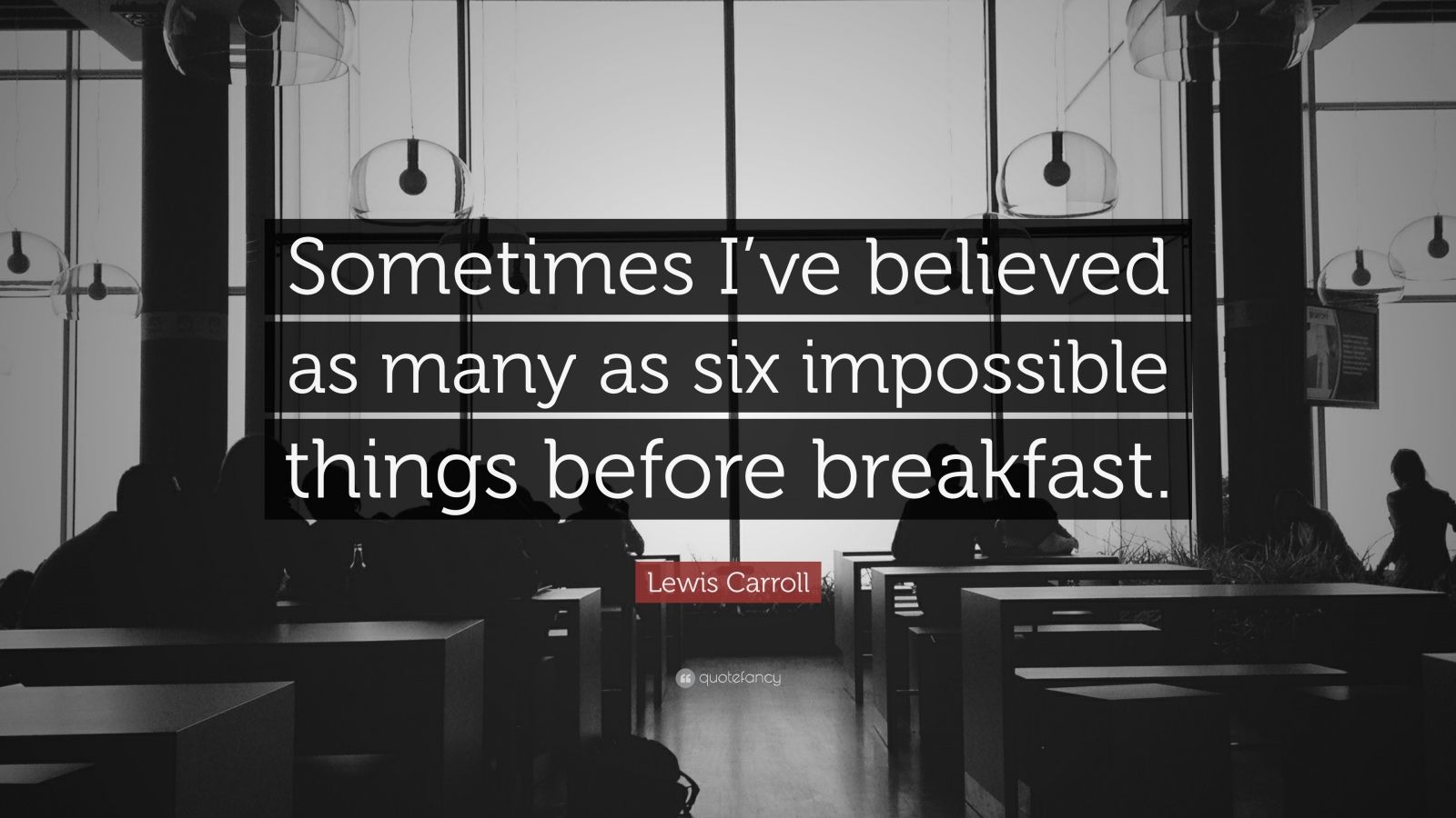 """Believe Impossible Things Before Breakfast Quote: Lewis Carroll Quote: """"Sometimes I've Believed As Many As"""