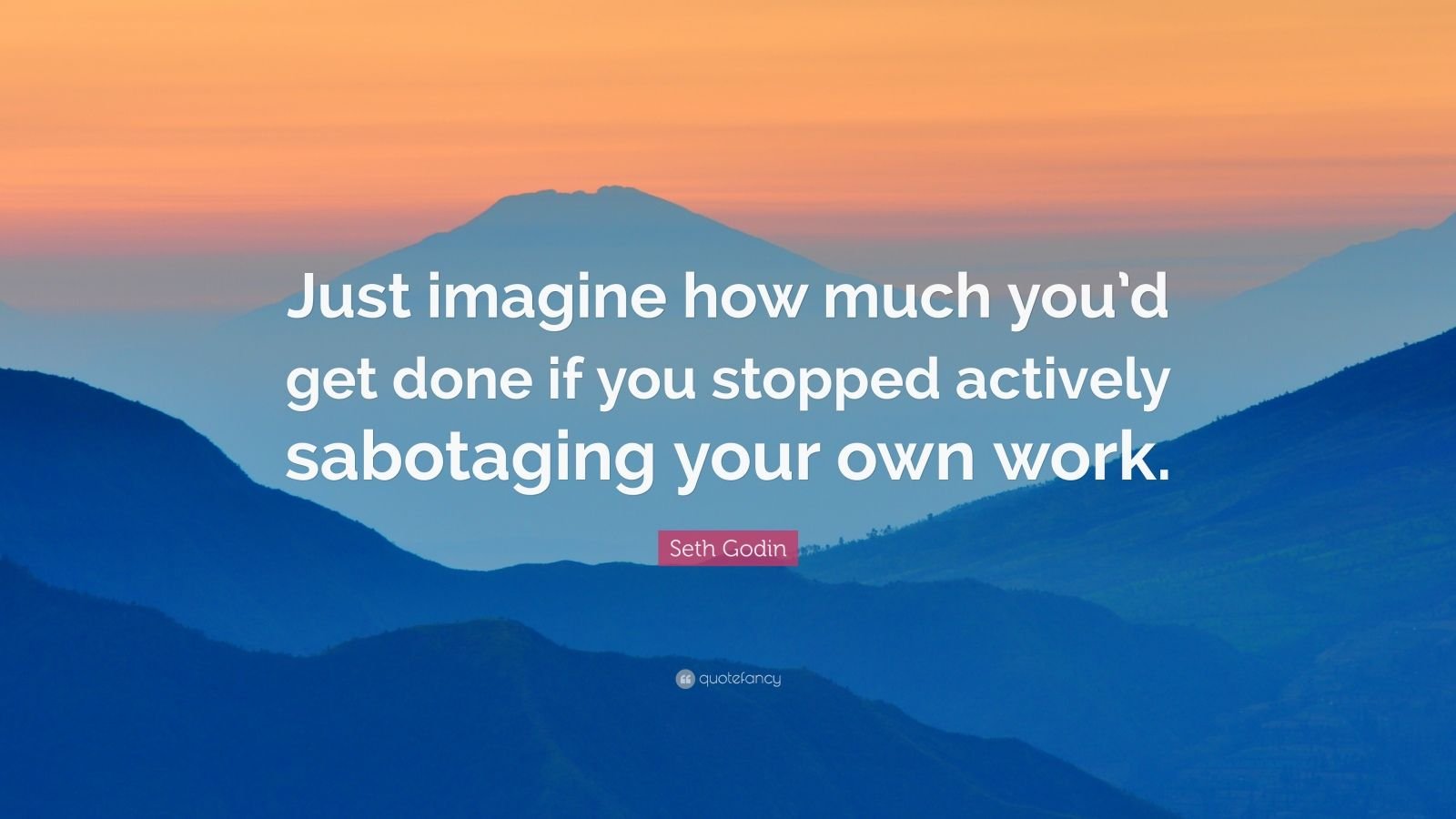 "Seth Godin Quote: ""Just imagine how much you'd get done if you stopped actively sabotaging your own work."""