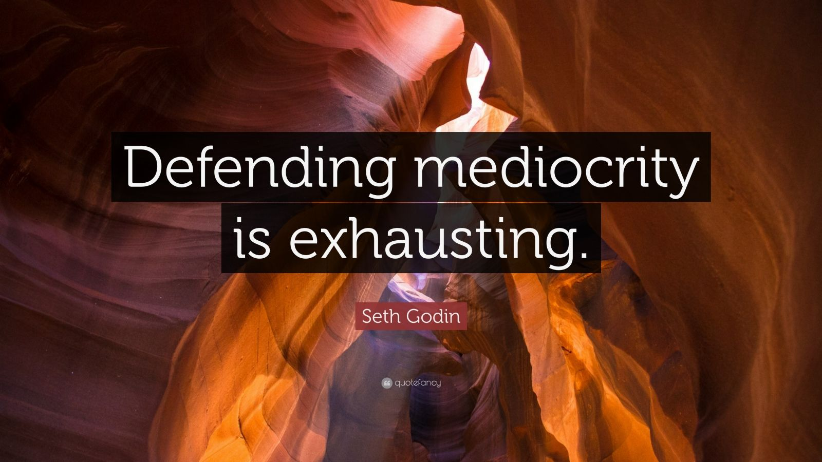 """Seth Godin Quote: """"Defending mediocrity is exhausting."""""""
