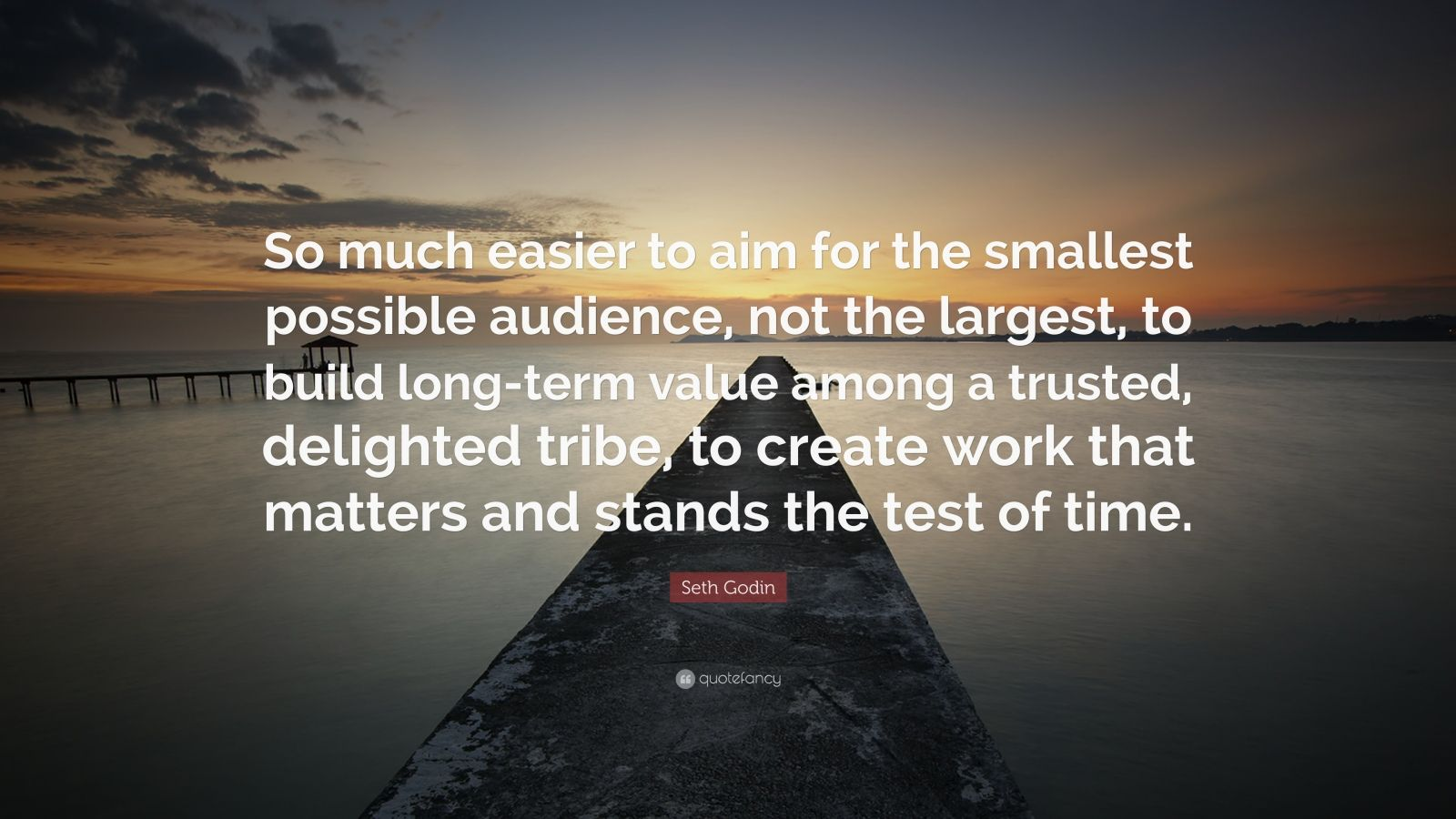 """Seth Godin Quote: """"So much easier to aim for the smallest possible audience, not the largest, to build long-term value among a trusted, delighted tribe, to create work that matters and stands the test of time."""""""