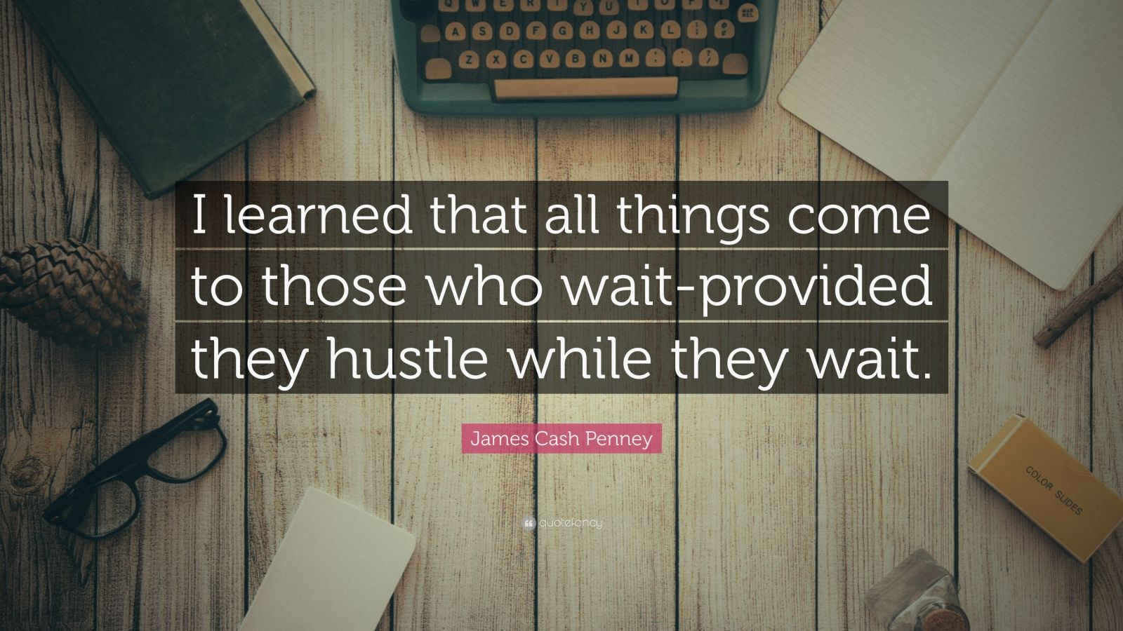 """James Cash Penney Quote: """"I learned that all things come to those who wait-provided they hustle while they wait."""""""