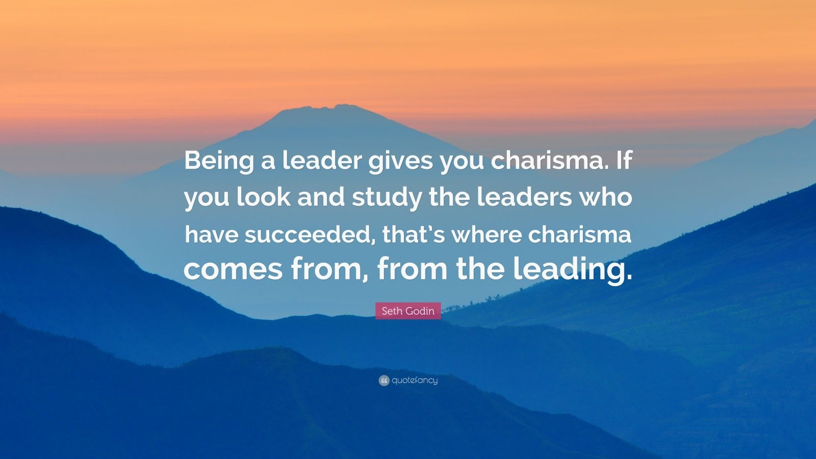 "Seth Godin Quote: ""Being a leader gives you charisma. If you look and study the leaders who have succeeded, that's where charisma comes from, from the leading."""